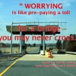 worry is like pre-paying a toll on a bridge you will never cross